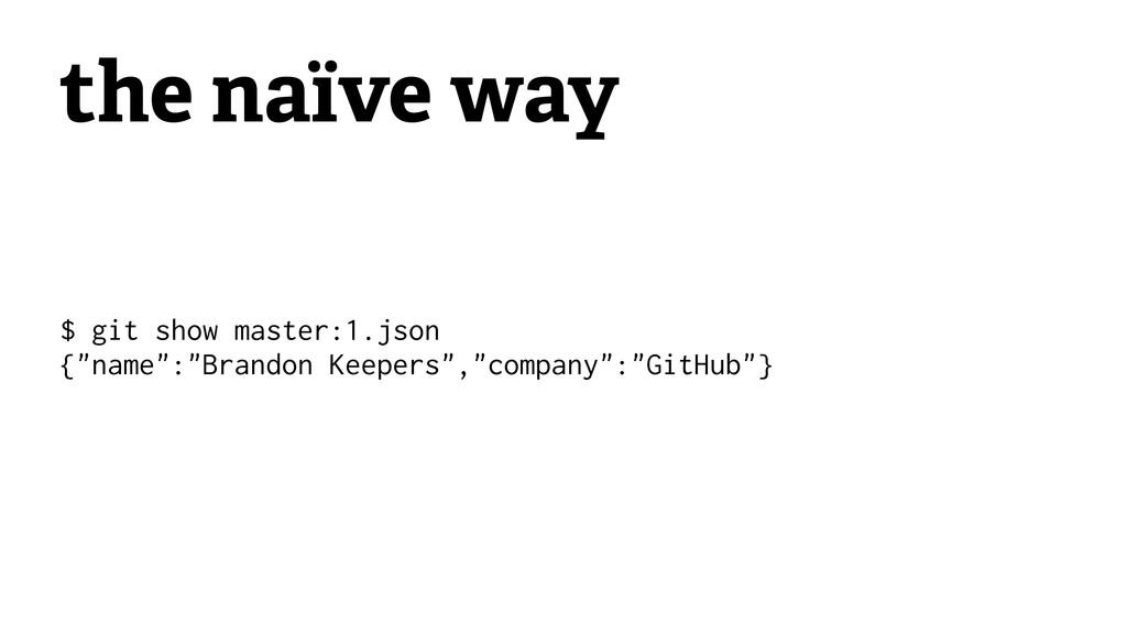 "the naïve way $ git show master:1.json {""name"":..."