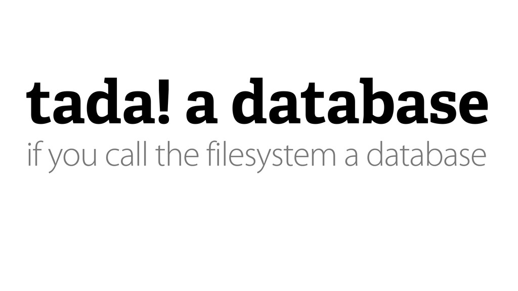 tada! a database if you call the filesystem a d...