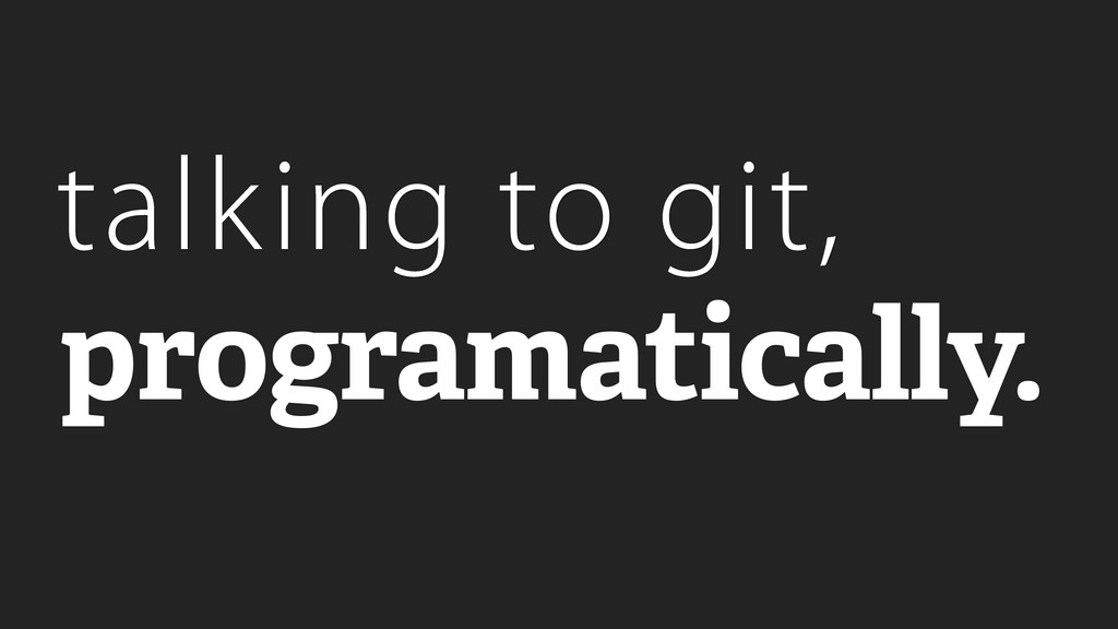 talking to git, programatically.
