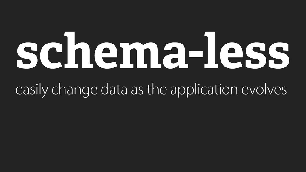 schema-less easily change data as the applicati...