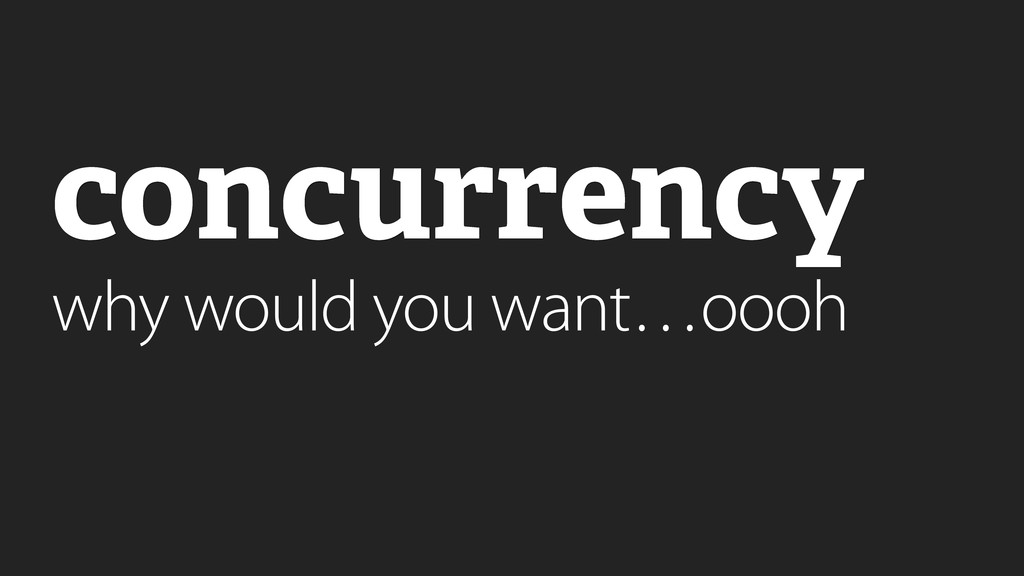 concurrency why would you want…oooh