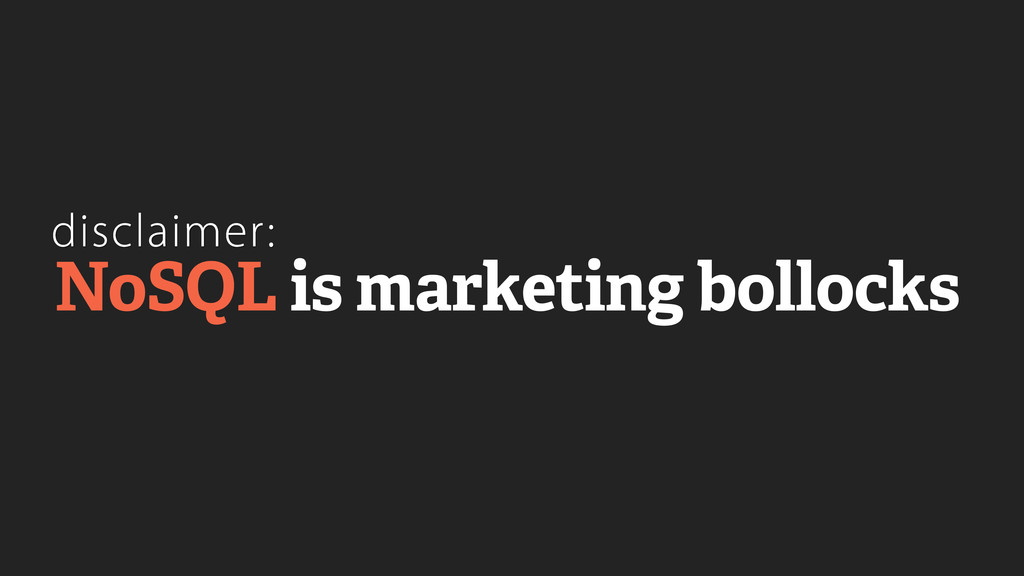 disclaimer: NoSQL is marketing bollocks