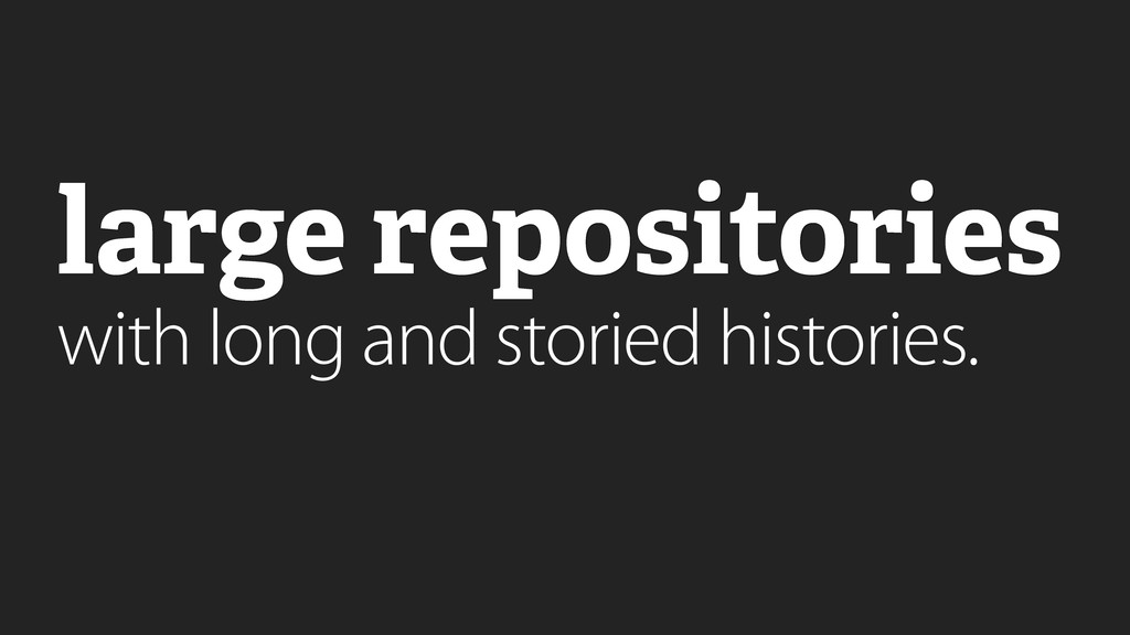 large repositories with long and storied histor...