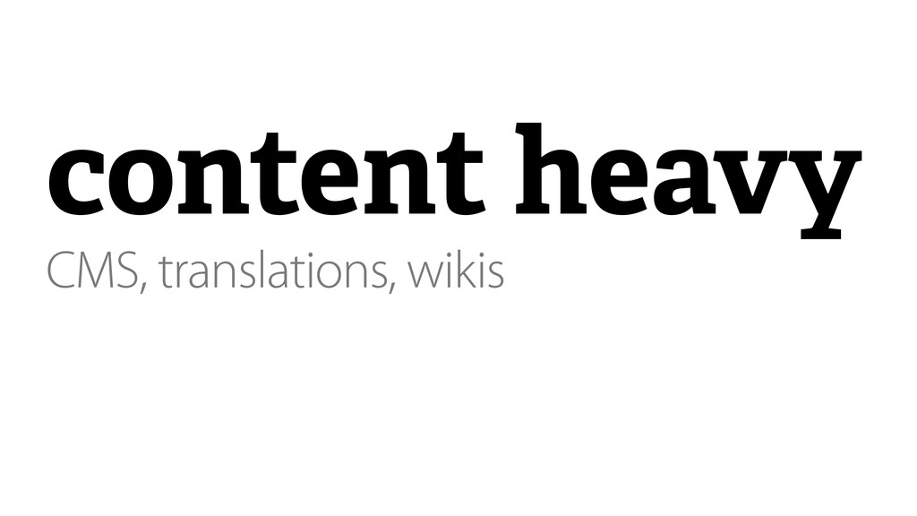 content heavy CMS, translations, wikis