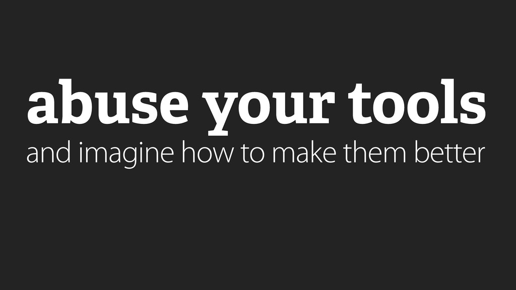 abuse your tools and imagine how to make them b...