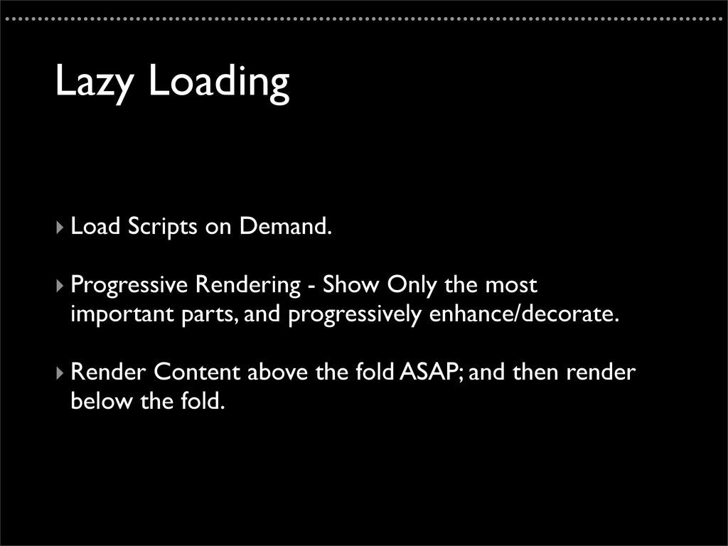 Lazy Loading ‣ Load Scripts on Demand. ‣ Progre...