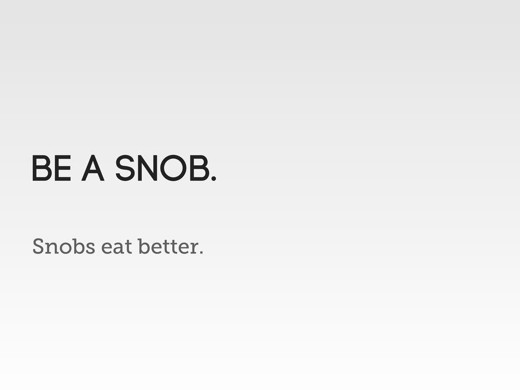 Snobs eat better. Be a Snob.