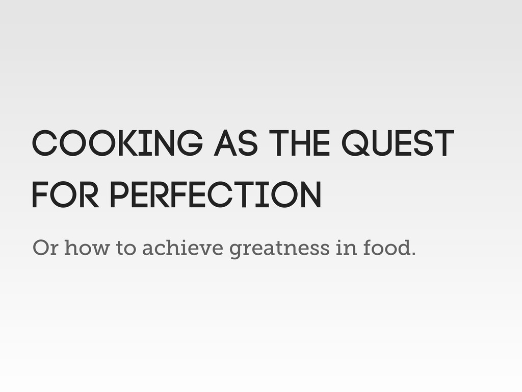 Or how to achieve greatness in food. Cooking as...