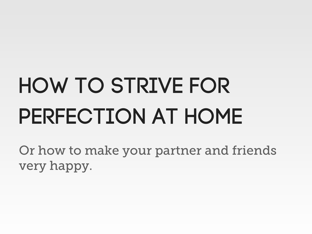 Or how to make your partner and friends very ha...