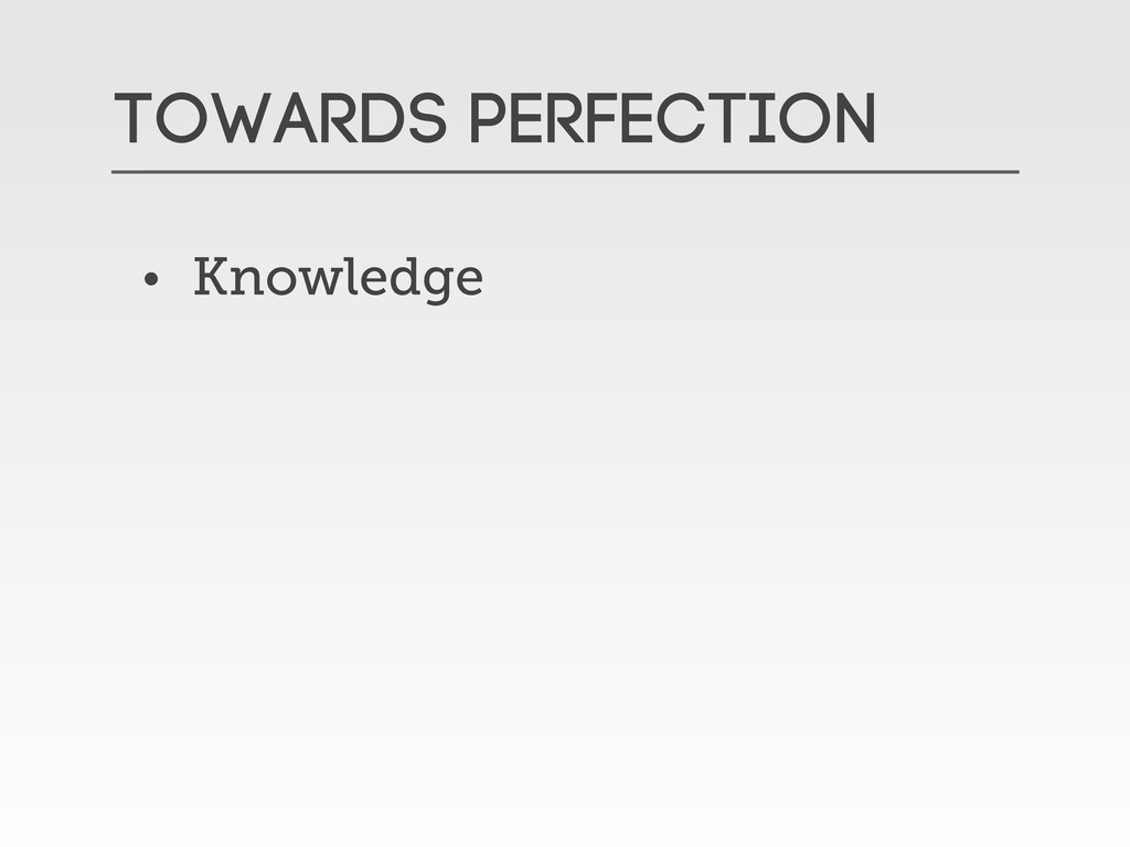 Towards Perfection • Knowledge