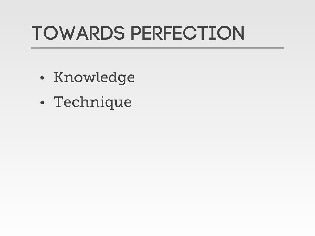 Towards Perfection • Knowledge • Technique