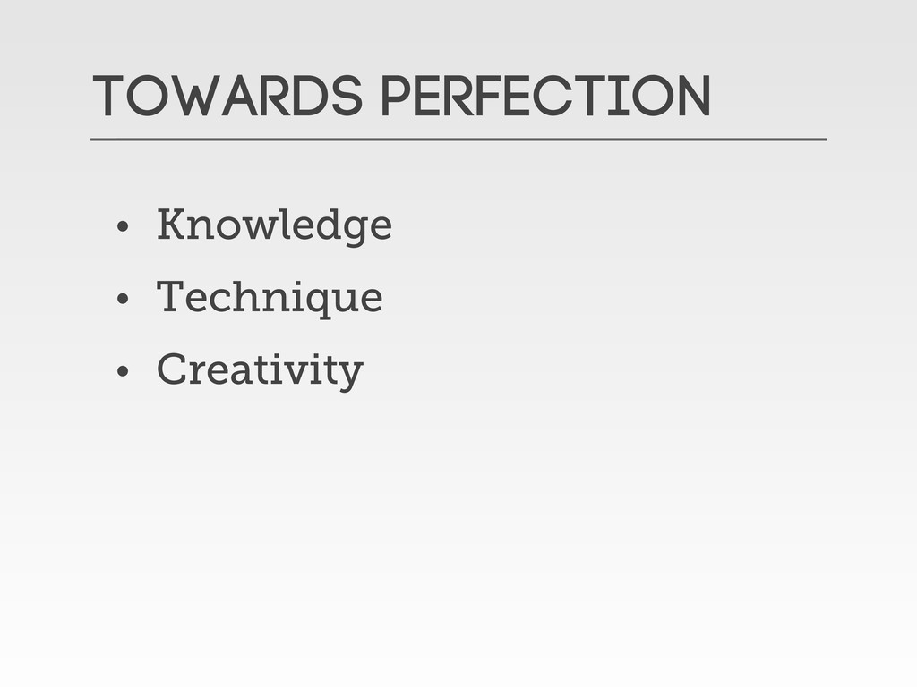 Towards Perfection • Knowledge • Technique • Cr...
