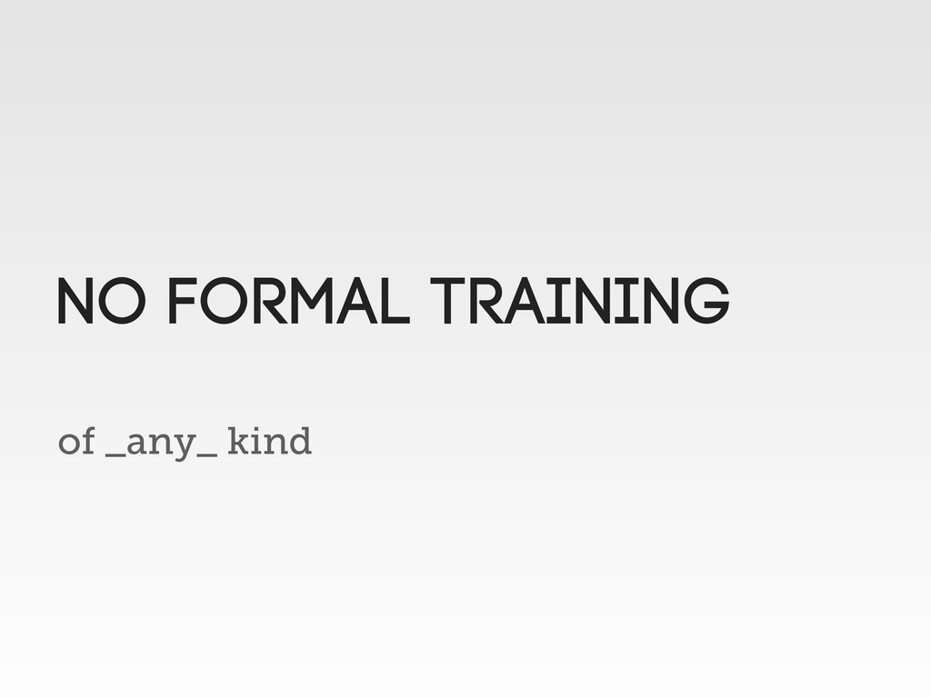 of _any_ kind No formal training