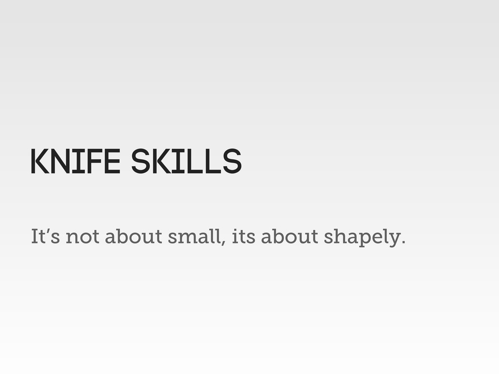 It's not about small, its about shapely. Knife ...