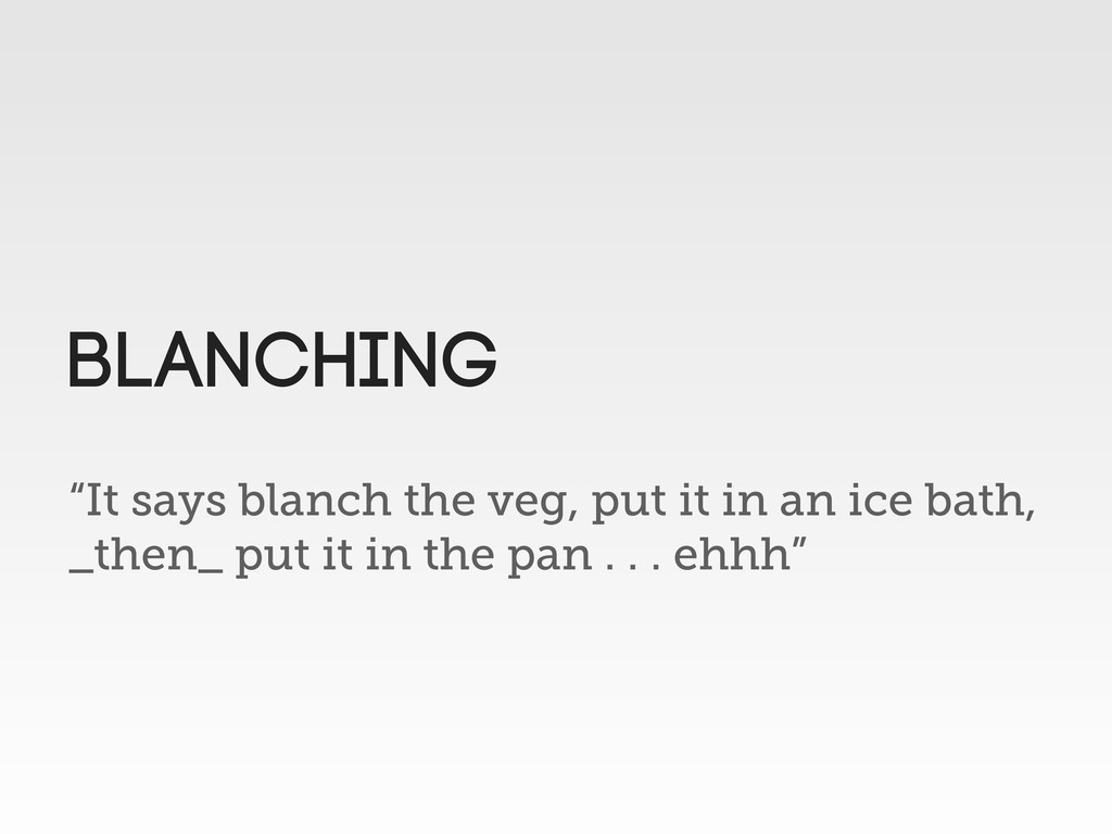 """It says blanch the veg, put it in an ice bath,..."