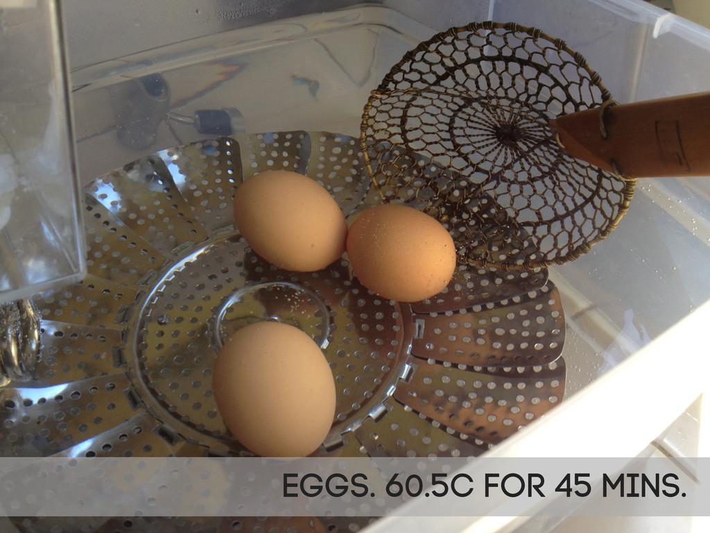 Eggs. 60.5C for 45 mins.