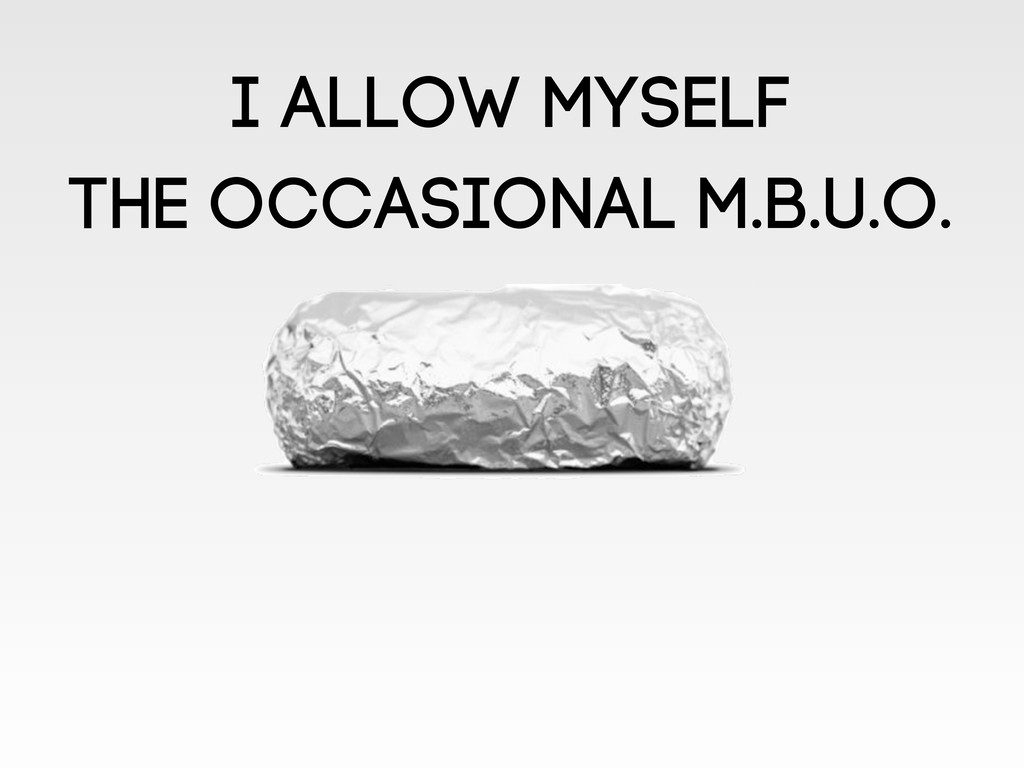 I allow myself the occasional M.B.U.O.