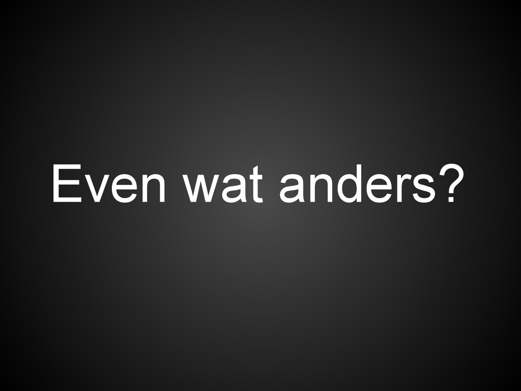 Even wat anders?