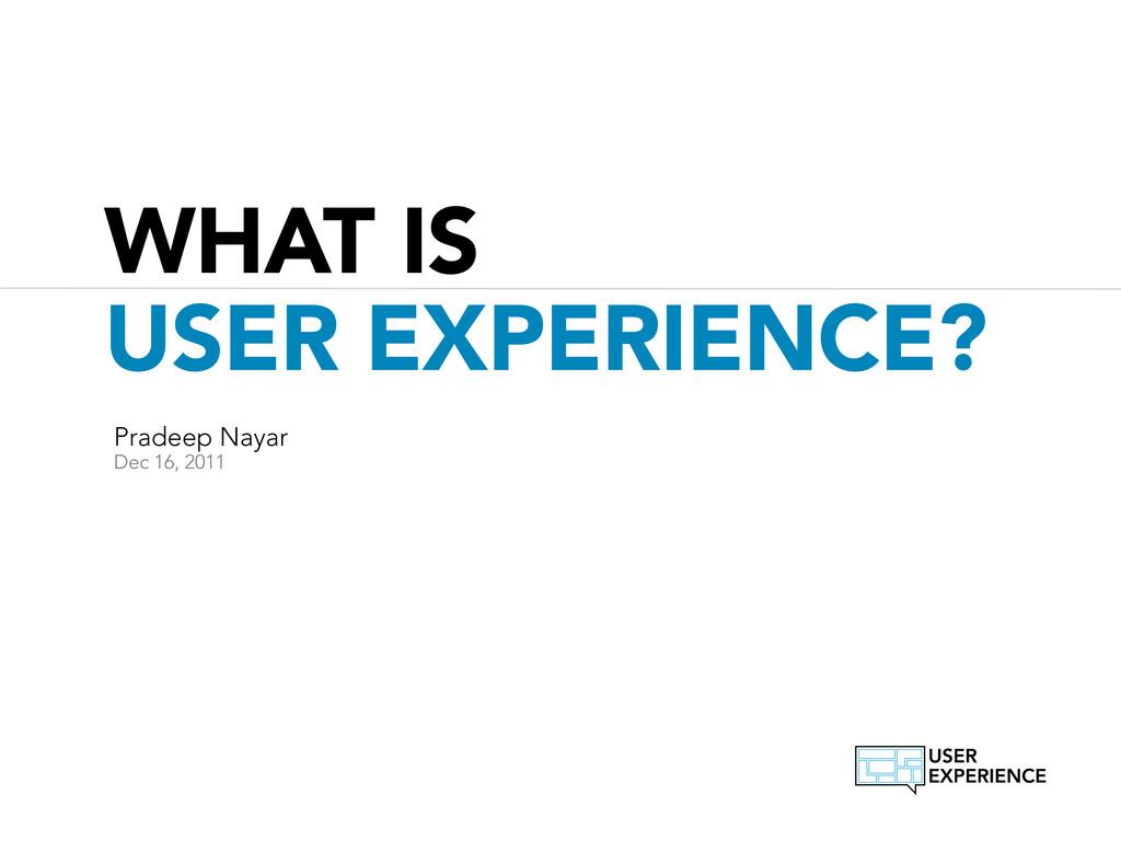 WHAT IS USER EXPERIENCE? Pradeep Nayar Dec 16, ...