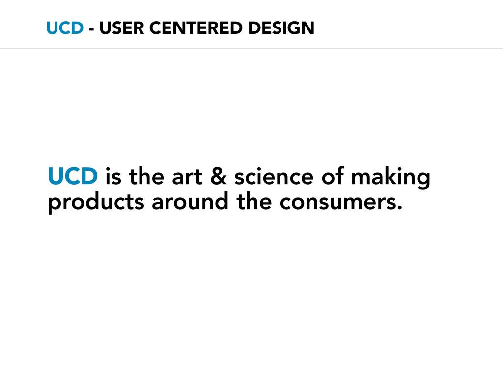 UCD - USER CENTERED DESIGN UCD is the art & sci...