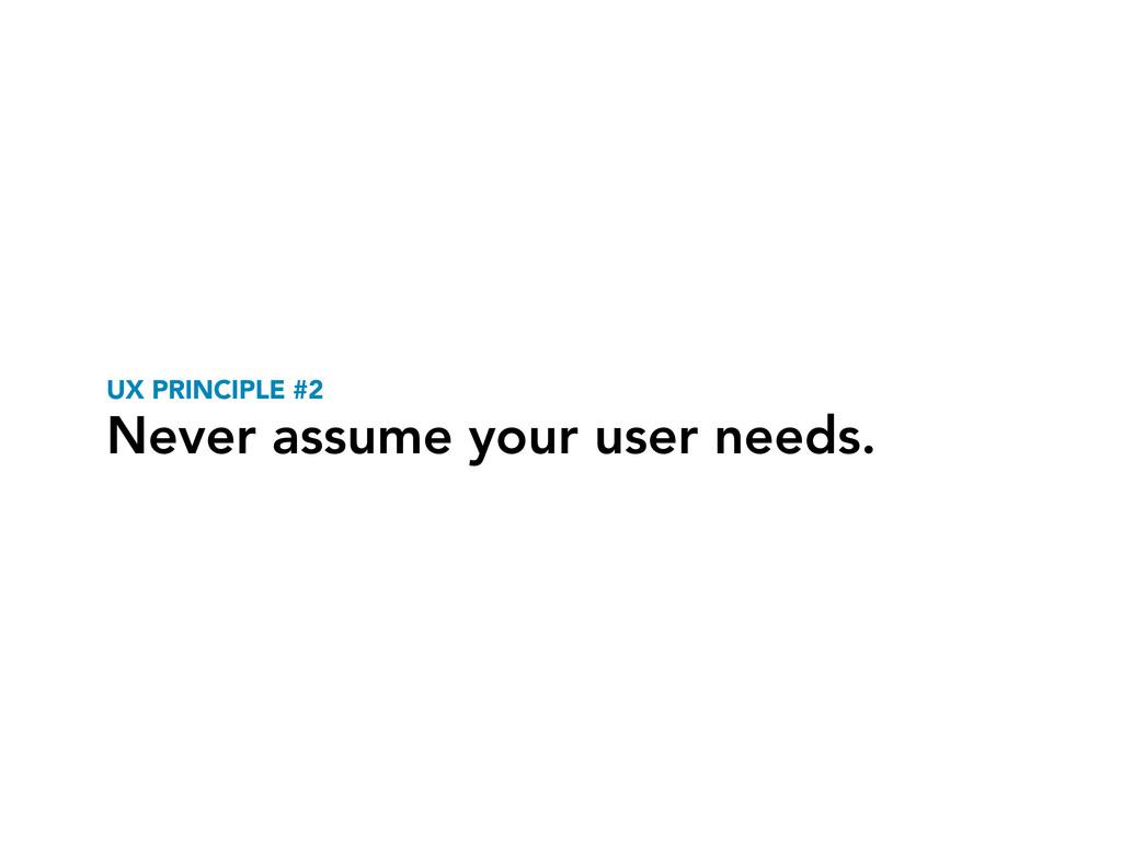 UX PRINCIPLE #2 Never assume your user needs.