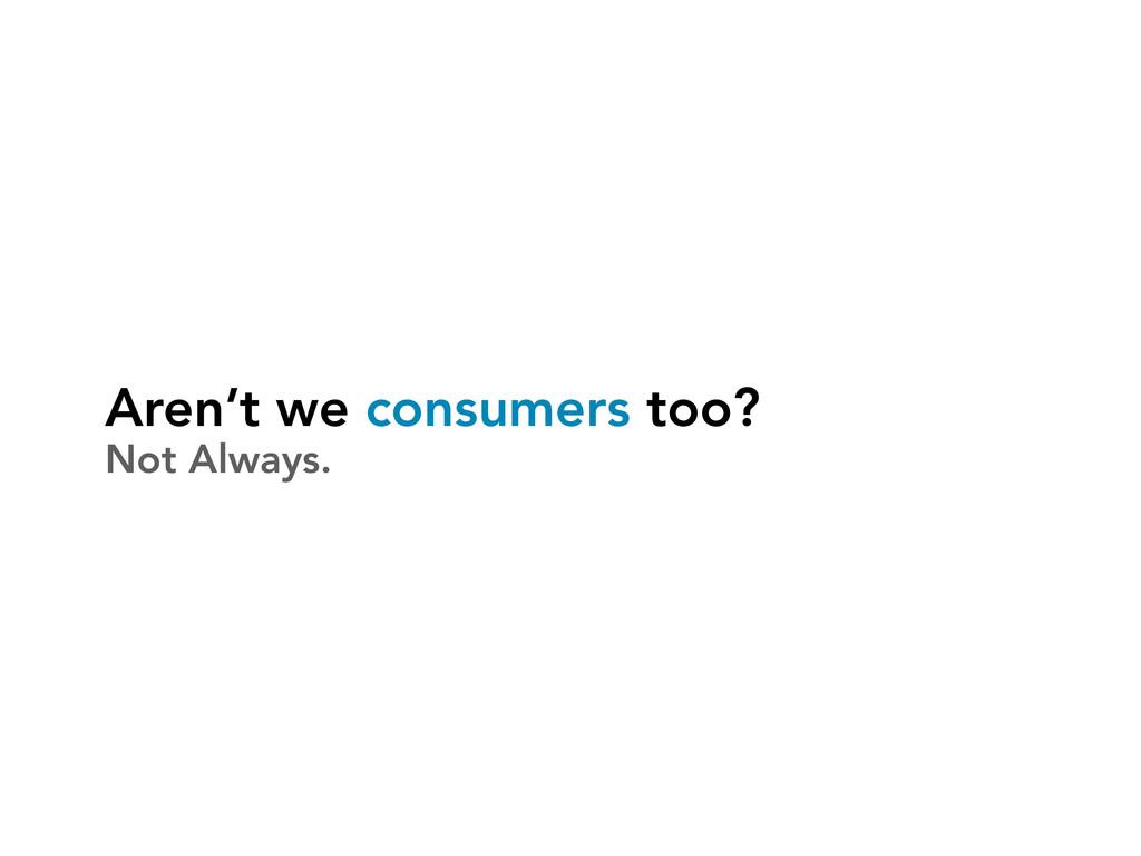 Aren't we consumers too? Not Always.