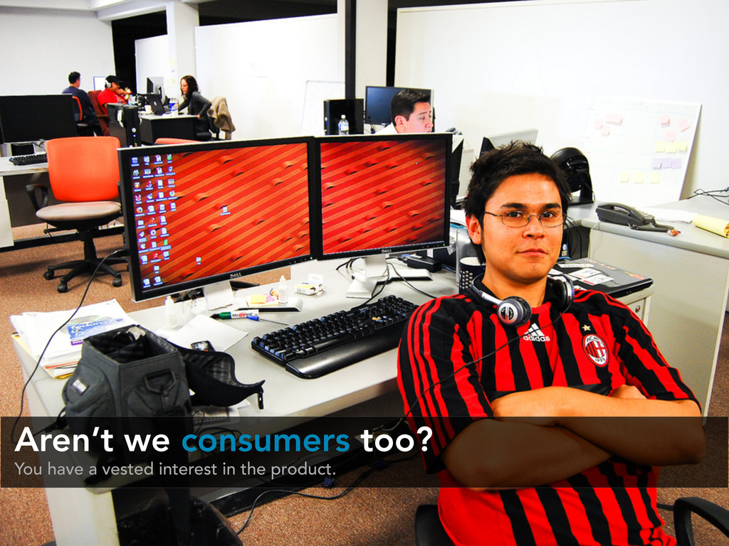 Aren't we consumers too? You have a vested inte...