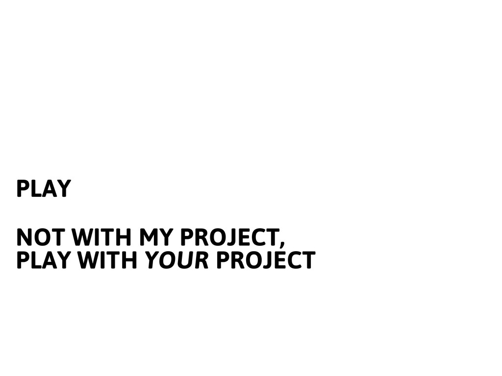 PLAY NOT WITH MY PROJECT, PLAY WITH YOUR PROJECT