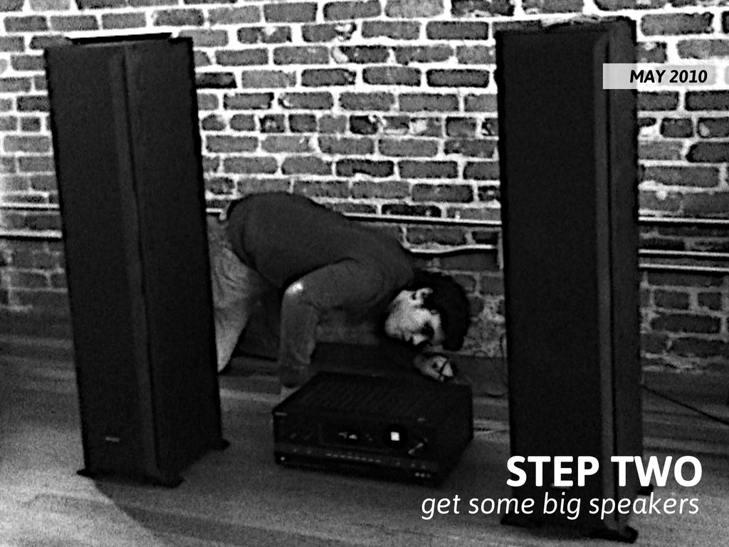 STEP TWO get some big speakers MAY 2010