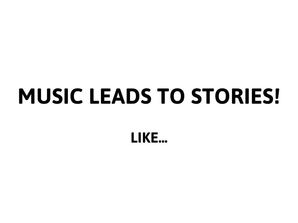 MUSIC LEADS TO STORIES! LIKE...