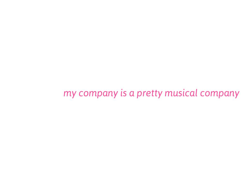 my company is a pretty musical company