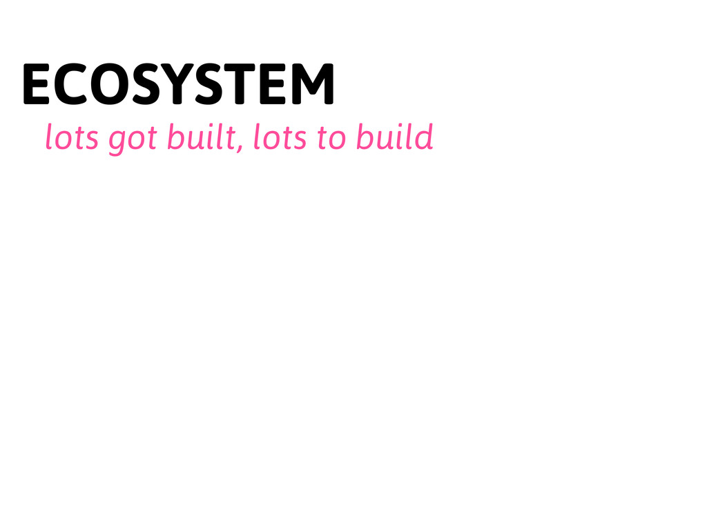 ECOSYSTEM lots got built, lots to build