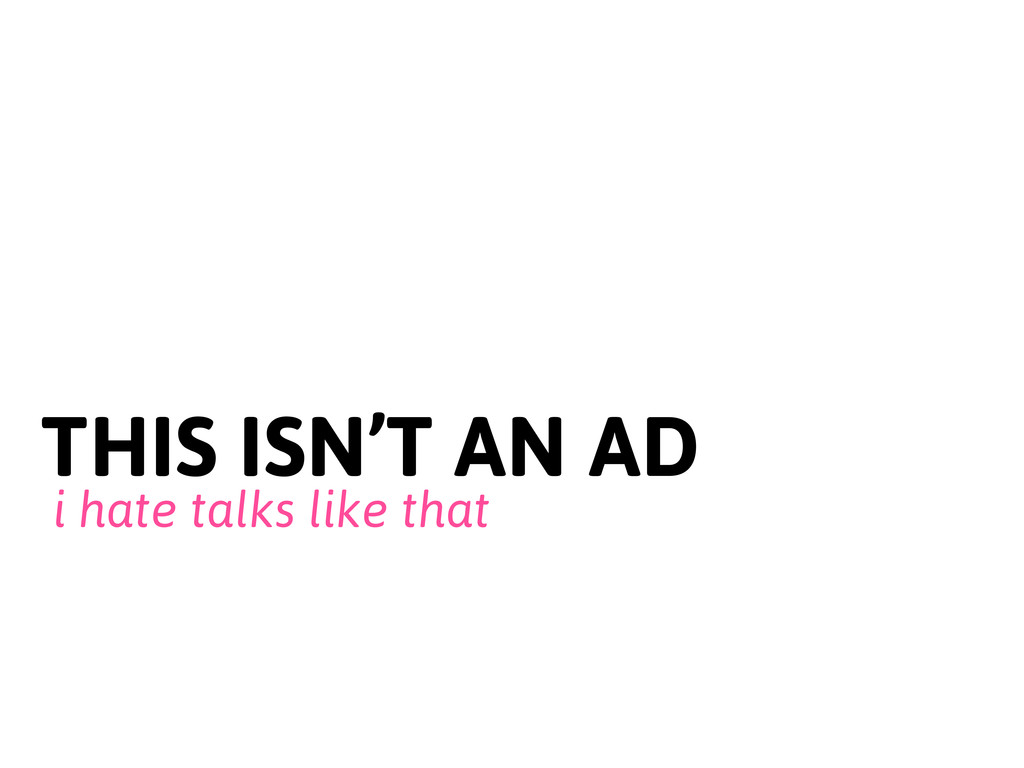 THIS ISN'T AN AD i hate talks like that