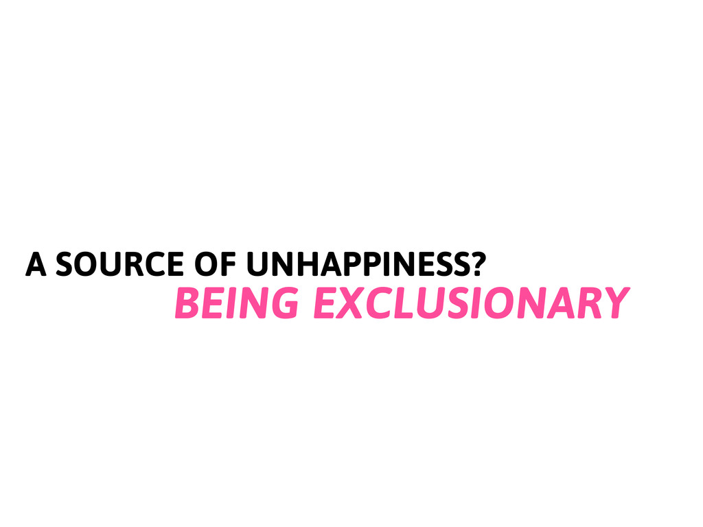 A SOURCE OF UNHAPPINESS? BEING EXCLUSIONARY