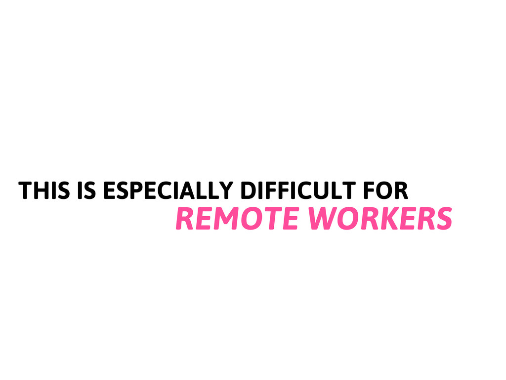 THIS IS ESPECIALLY DIFFICULT FOR REMOTE WORKERS