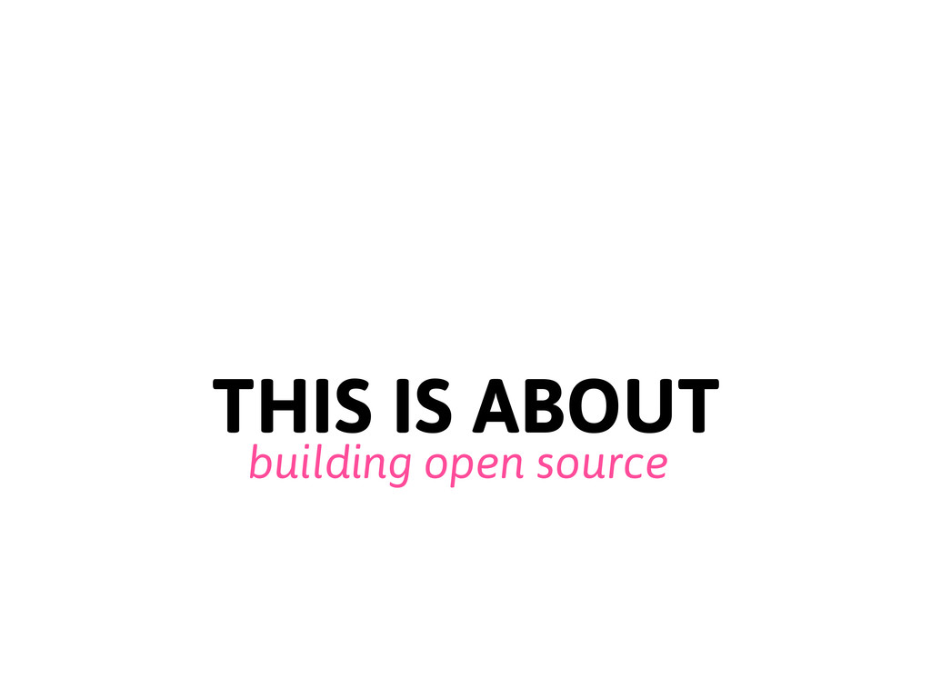 THIS IS ABOUT building open source