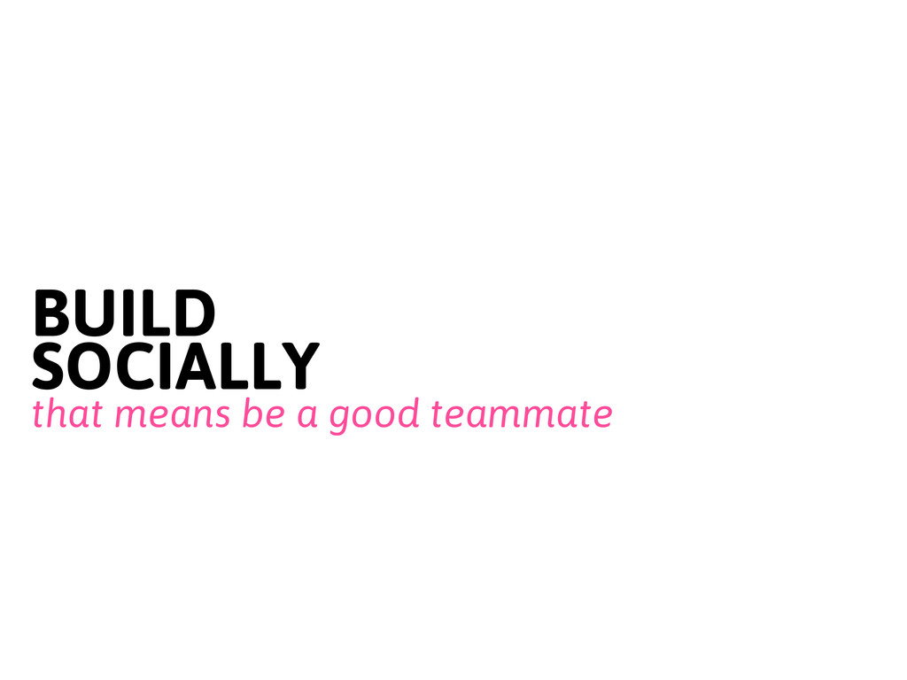 BUILD SOCIALLY that means be a good teammate