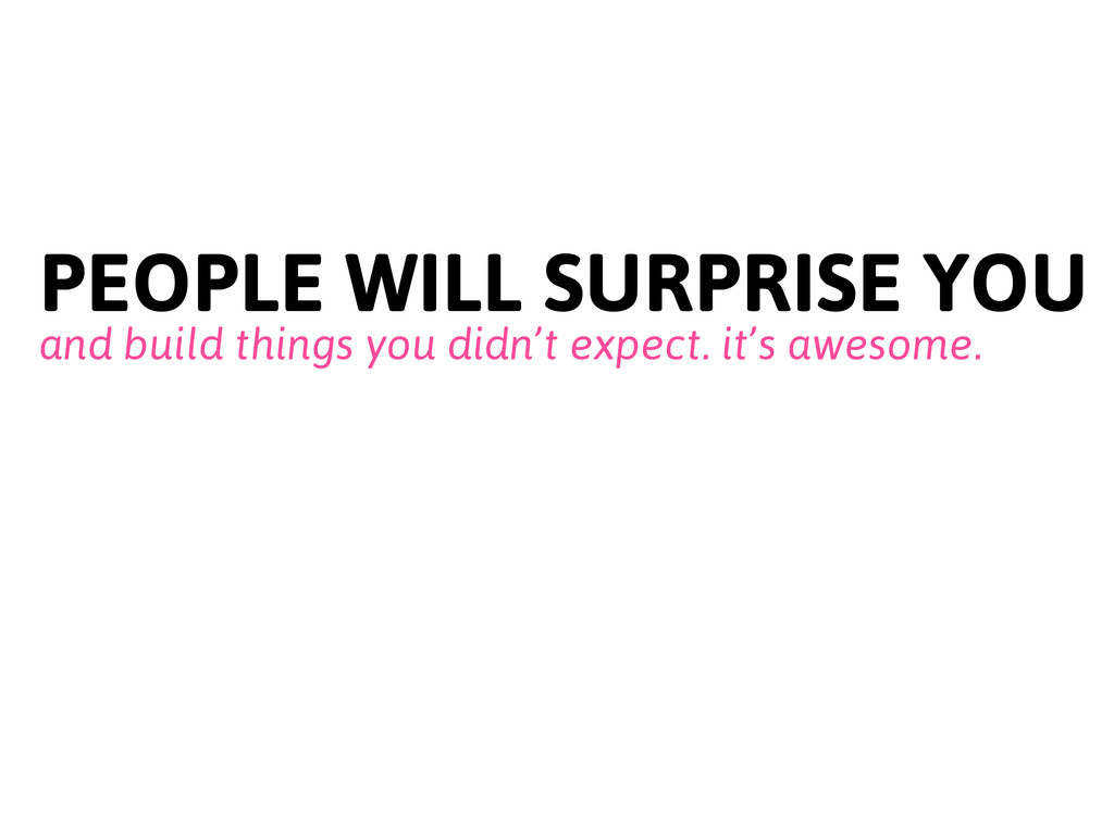 PEOPLE WILL SURPRISE YOU and build things you d...