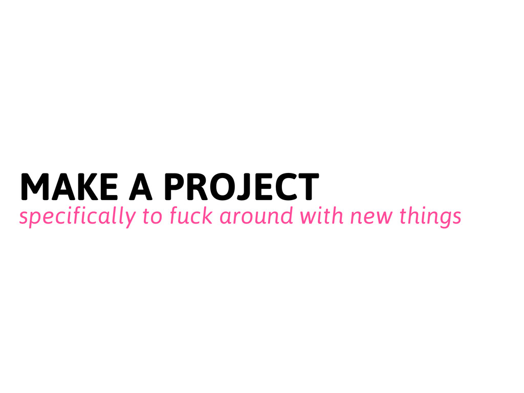 MAKE A PROJECT specifically to fuck around with...