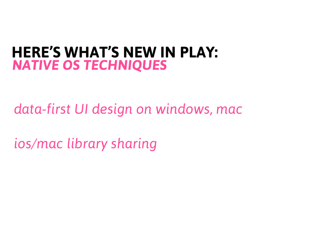 HERE'S WHAT'S NEW IN PLAY: NATIVE OS TECHNIQUES...
