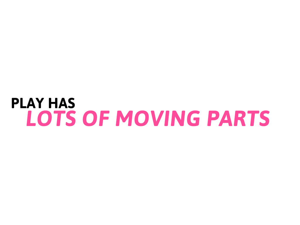 PLAY HAS LOTS OF MOVING PARTS