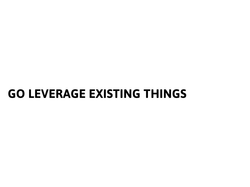 GO LEVERAGE EXISTING THINGS
