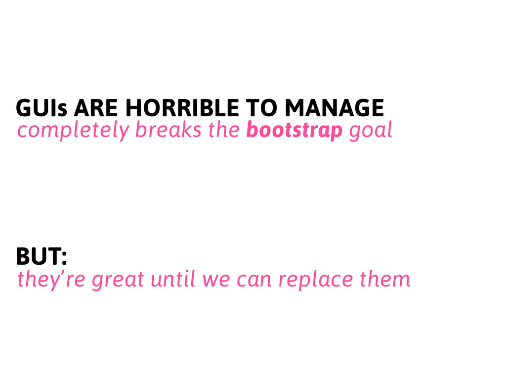 GUIs ARE HORRIBLE TO MANAGE completely breaks t...