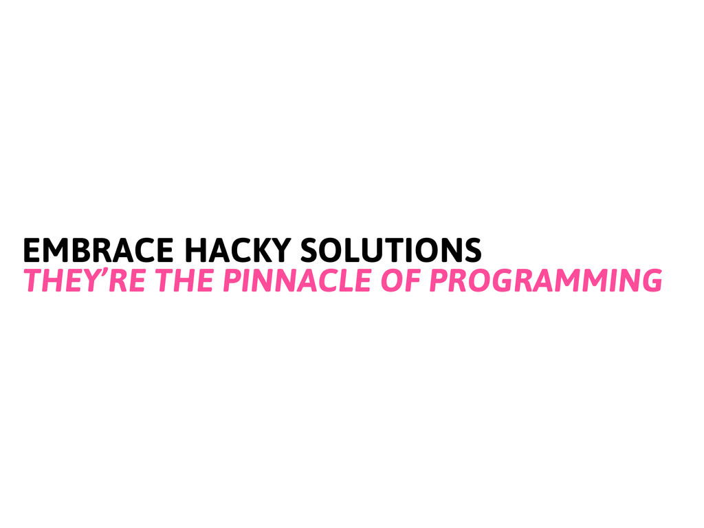 EMBRACE HACKY SOLUTIONS THEY'RE THE PINNACLE OF...