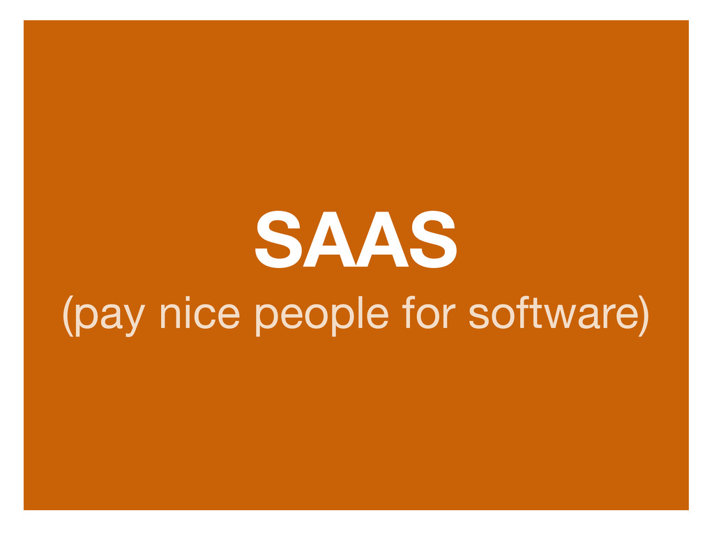SAAS (pay nice people for software)