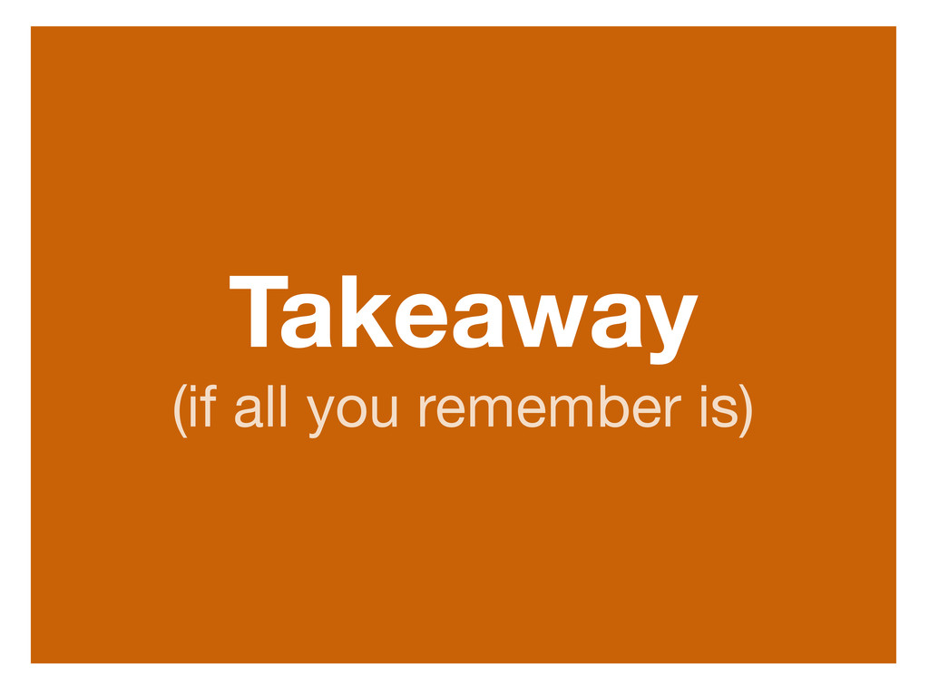 Takeaway (if all you remember is)