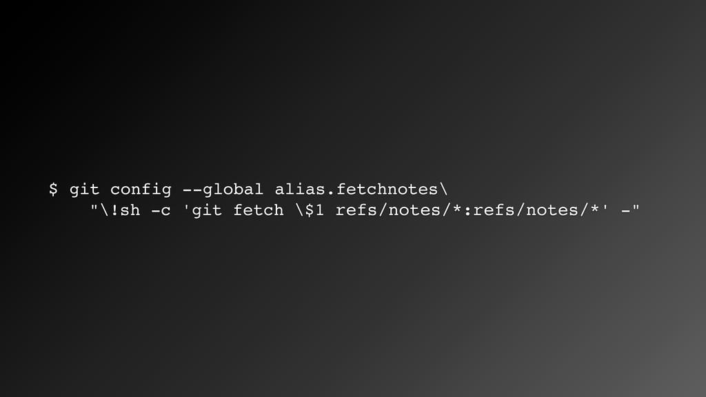 "$ git config --global alias.fetchnotes\ ""\!sh -..."