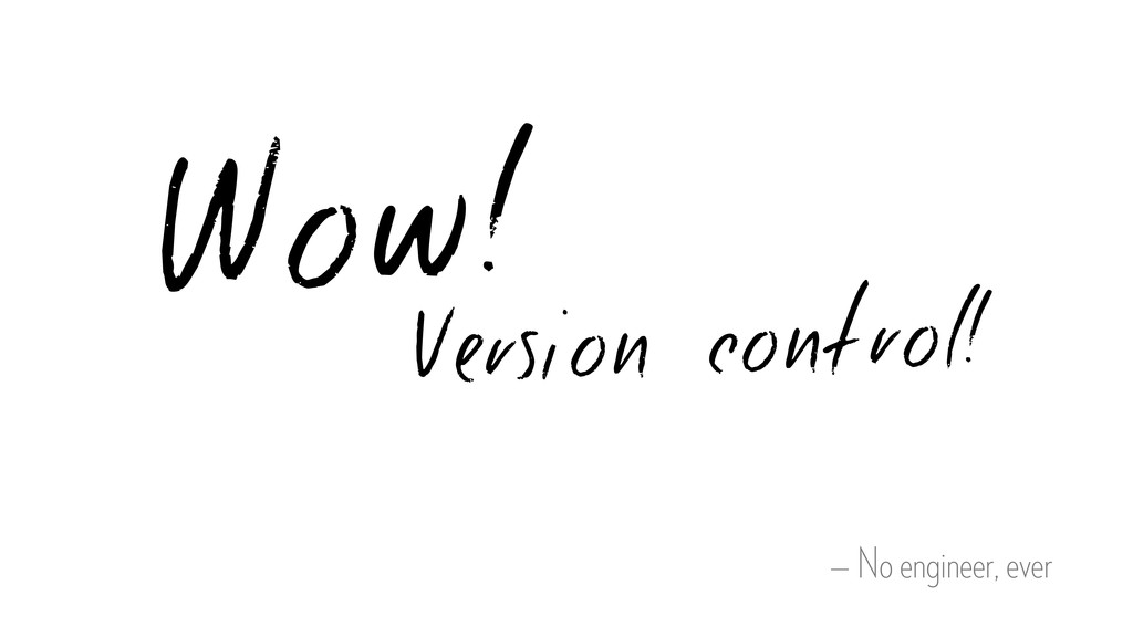 — No engineer, ever Wow! Version control!