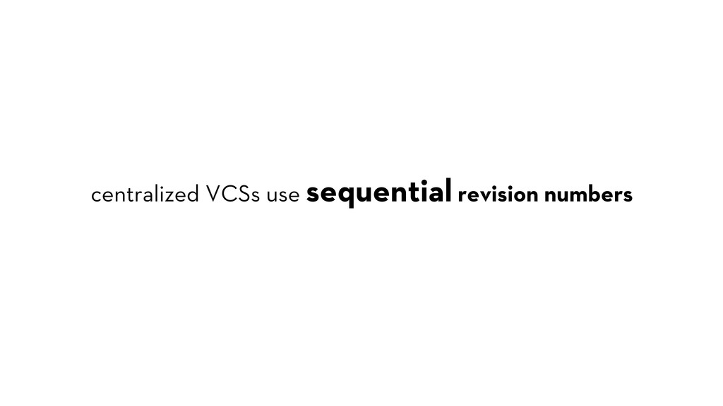 centralized VCSs use sequential revision numbers