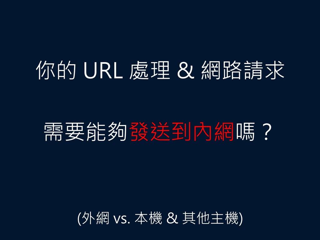 你的 URL 處理 & 網路請求 需要能夠發送到內網嗎? (外網 vs. 本機 & 其他主機)